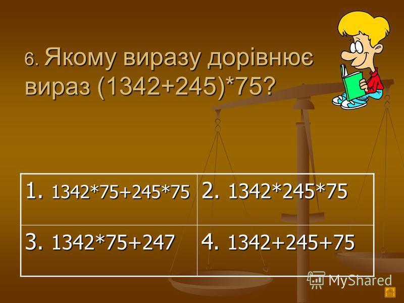 6. Якому виразу дорівнює вираз (1342+245)*75? 1. 1342*75+245*75 2. 1342*245*75 3. 1342*75+247 4. 1342+245+75