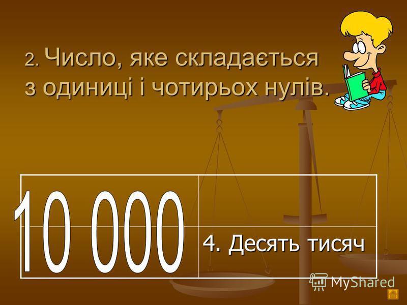2. Число, яке складається з одиниці і чотирьох нулів. 4. Десять тисяч
