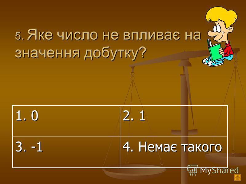 5. Яке число не впливає на значення добутку? 1. 0 2. 1 3. -1 4. Немає такого