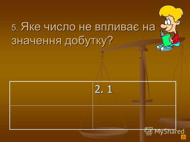 5. Яке число не впливає на значення добутку? 2. 1