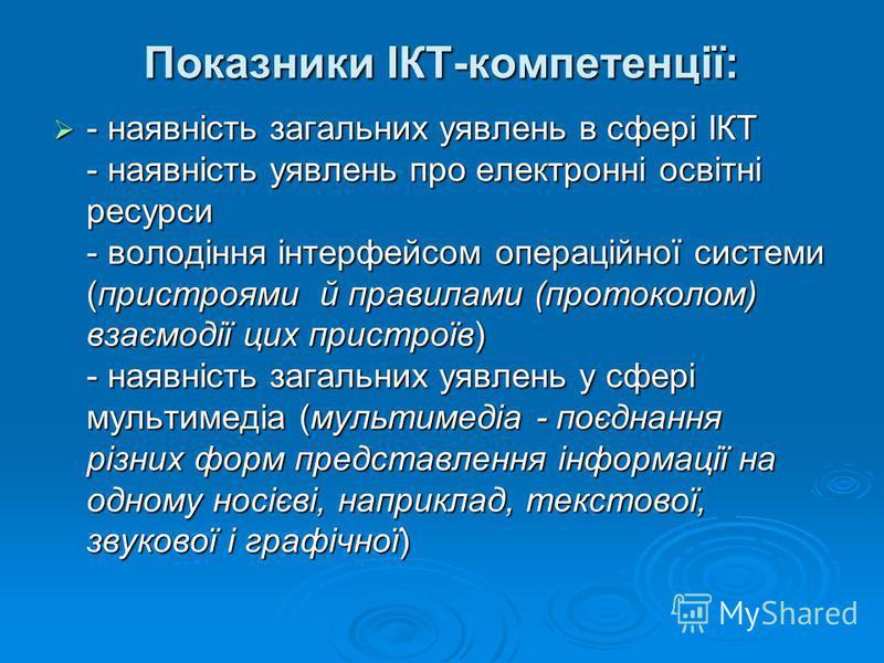 Показники ІКТ-компетенції: - наявність загальних уявлень в сфері ІКТ - наявність уявлень про електронні освітні ресурси - володіння інтерфейсом операційної системи (пристроями й правилами (протоколом) взаємодії цих пристроїв) - наявність загальних уя
