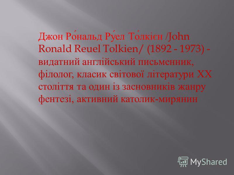 Джон Ро́нальд Ру́ел То́лкієн / John Ronald Reuel Tolkien/ (1892 - 1973) - видатний англійський письменник, філолог, класик світової літератури ХХ століття та один із засновників жанру фентезі, активний католик-мирянин