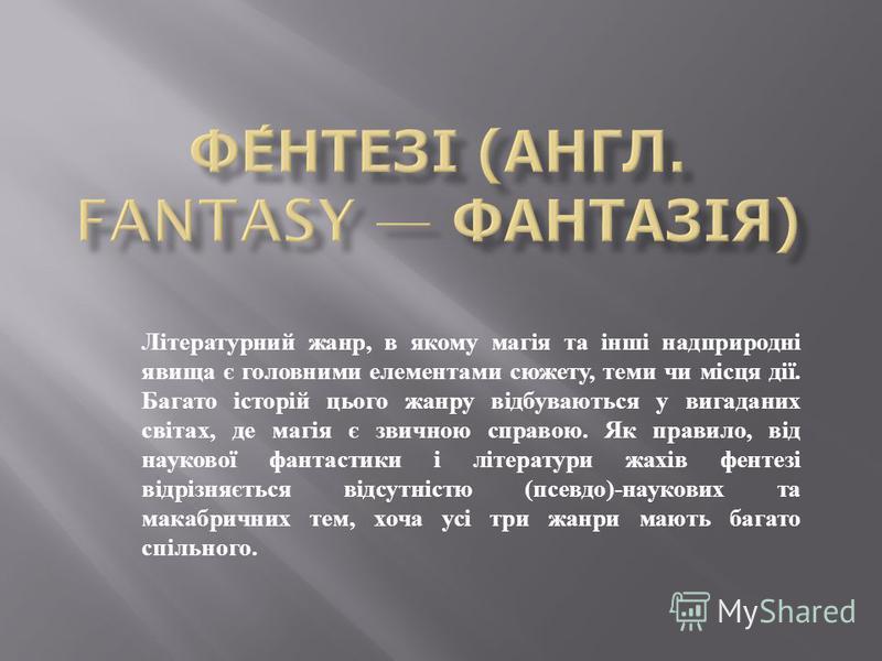 Літературний жанр, в якому магія та інші надприродні явища є головними елементами сюжету, теми чи місця дії. Багато історій цього жанру відбуваються у вигаданих світах, де магія є звичною справою. Як правило, від наукової фантастики і літератури жахі