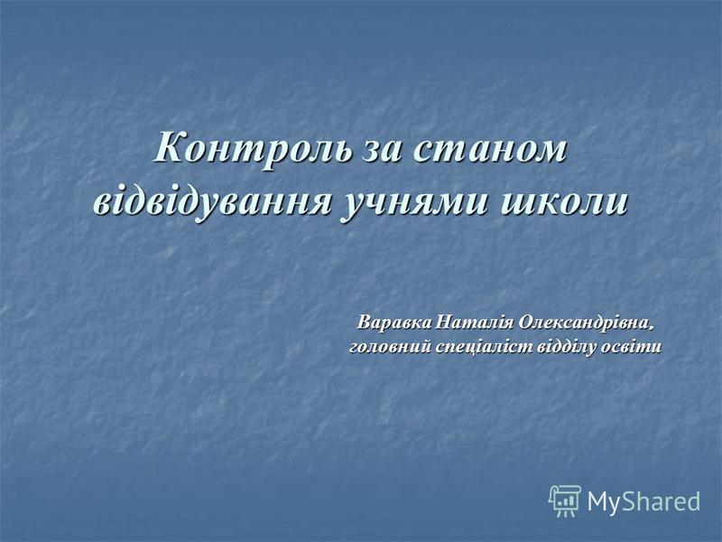 Контроль за станом відвідування учнями школи Варавка Наталія Олександрівна, головний спеціаліст відділу освіти
