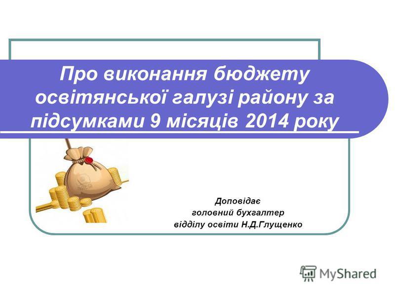 Про виконання бюджету освітянської галузі району за підсумками 9 місяців 2014 року Доповідає головний бухгалтер відділу освіти Н.Д.Глущенко