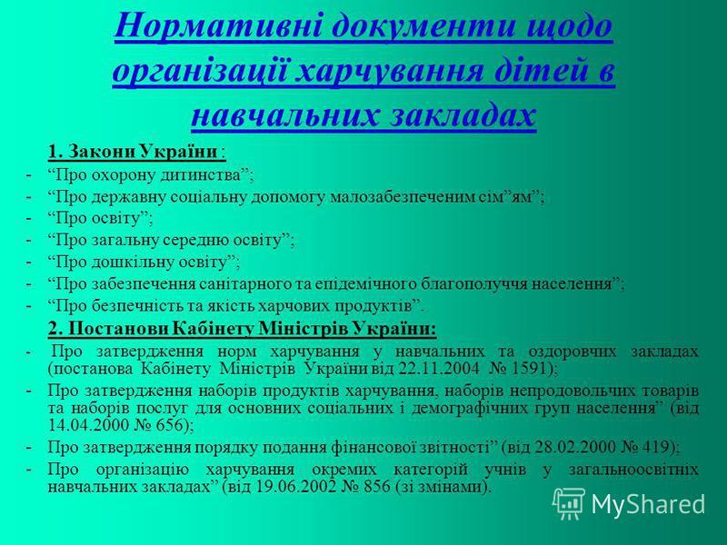 Нормативні документи щодо організації харчування дітей в навчальних закладах 1. Закони України : -Про охорону дитинства; -Про державну соціальну допомогу малозабезпеченим сімям; -Про освіту; -Про загальну середню освіту; -Про дошкільну освіту; -Про з