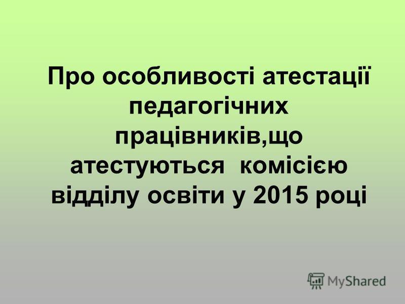 Про особливості атестації педагогічних працівників,що атестуються комісією відділу освіти у 2015 році