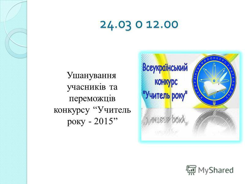 24.03 о 12.00 Ушанування учасників та переможців конкурсу Учитель року - 2015