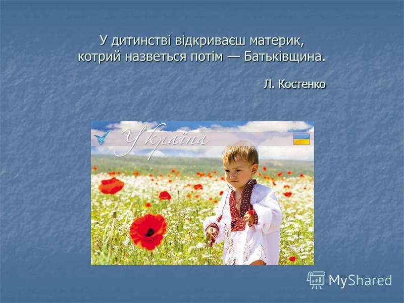 У дитинстві відкриваєш материк, котрий назветься потім Батьківщина. Л. Костенко