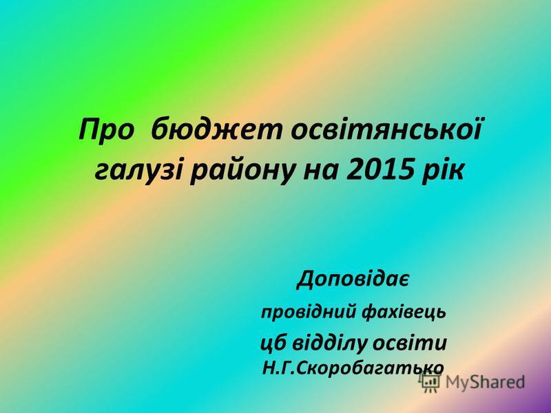 Про бюджет освітянської галузі району на 2015 рік Доповідає провідний фахівець цб відділу освіти Н.Г.Скоробагатько