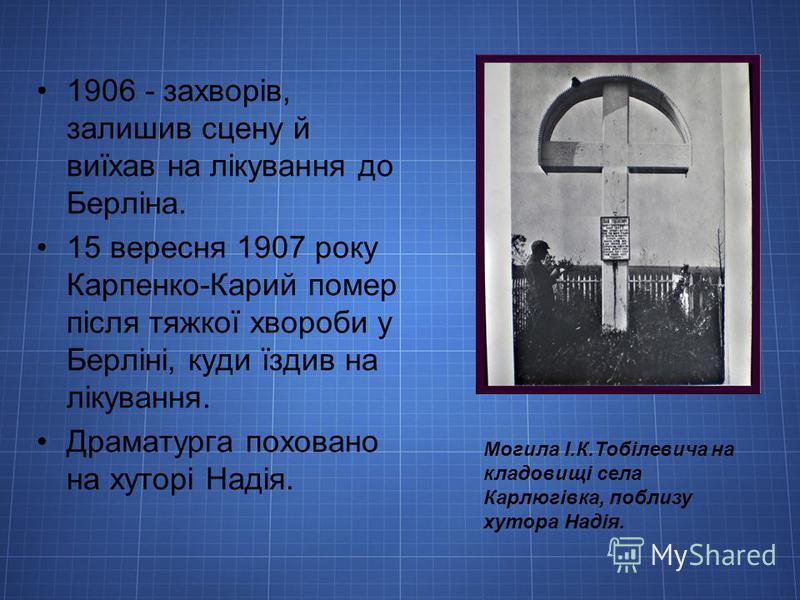 1906 - захворів, залишив сцену й виїхав на лікування до Берліна. 15 вересня 1907 року Карпенко-Карий помер після тяжкої хвороби у Берліні, куди їздив на лікування. Драматурга поховано на хуторі Надія. Могила І.К.Тобілевича на кладовищі села Карлюгівк