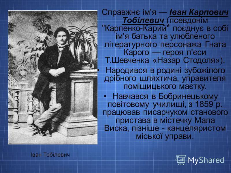 Справжнє ім'я Іван Карпович Тобілевич (псевдонім