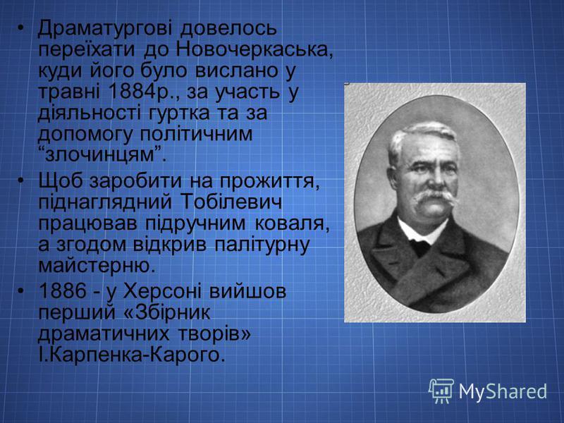Драматургові довелось переїхати до Новочеркаська, куди його було вислано у травні 1884р., за участь у діяльності гуртка та за допомогу політичним злочинцям. Щоб заробити на прожиття, піднаглядний Тобілевич працював підручним коваля, а згодом відкрив