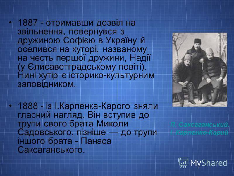П. Саксаганський. І. Карпенко-Карий 1887 - отримавши дозвіл на звільнення, повернувся з дружиною Софією в Україну й оселився на хуторі, названому на честь першої дружини, Надії (у Єлисаветградському повіті). Нині хутір є історико-культурним заповідни