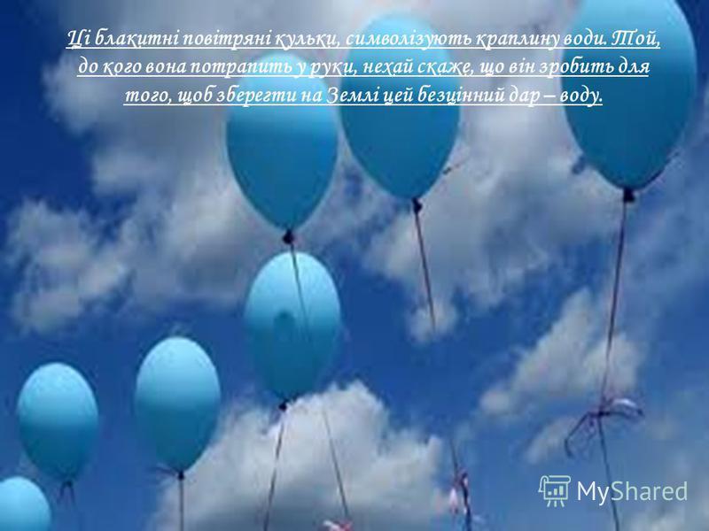 Ці блакитні повітряні кульки, символізують краплину води. Той, до кого вона потрапить у руки, нехай скаже, що він зробить для того, щоб зберегти на Землі цей безцінний дар – воду.