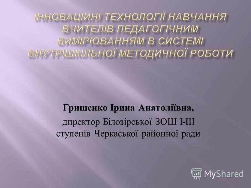 Грищенко Ірина Анатоліївна, директор Білозірської ЗОШ І - ІІІ ступенів Черкаської районної ради