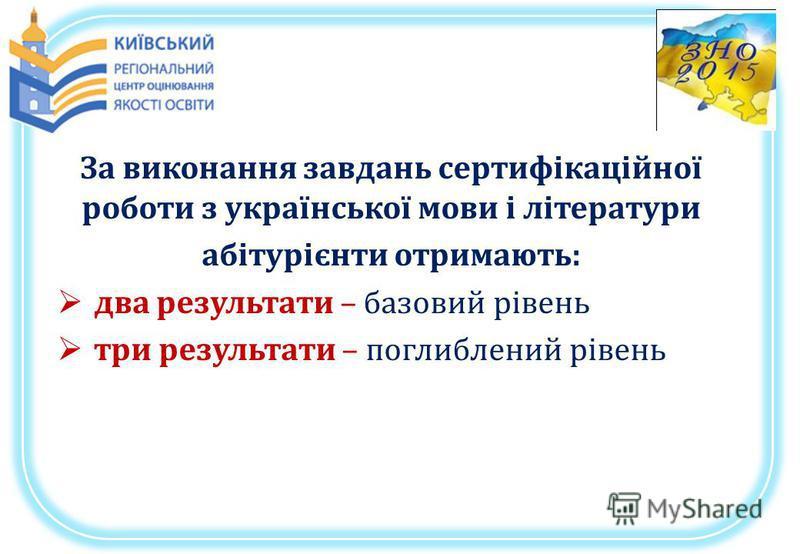 За виконання завдань сертифікаційної роботи з української мови і літератури абітурієнти отримають: два результати – базовий рівень три результати – поглиблений рівень