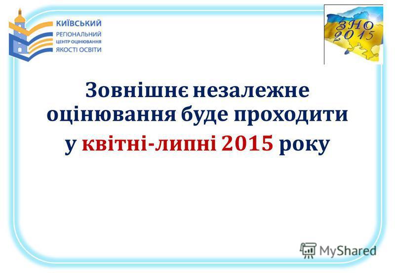 Зовнішнє незалежне оцінювання буде проходити у квітні-липні 2015 року