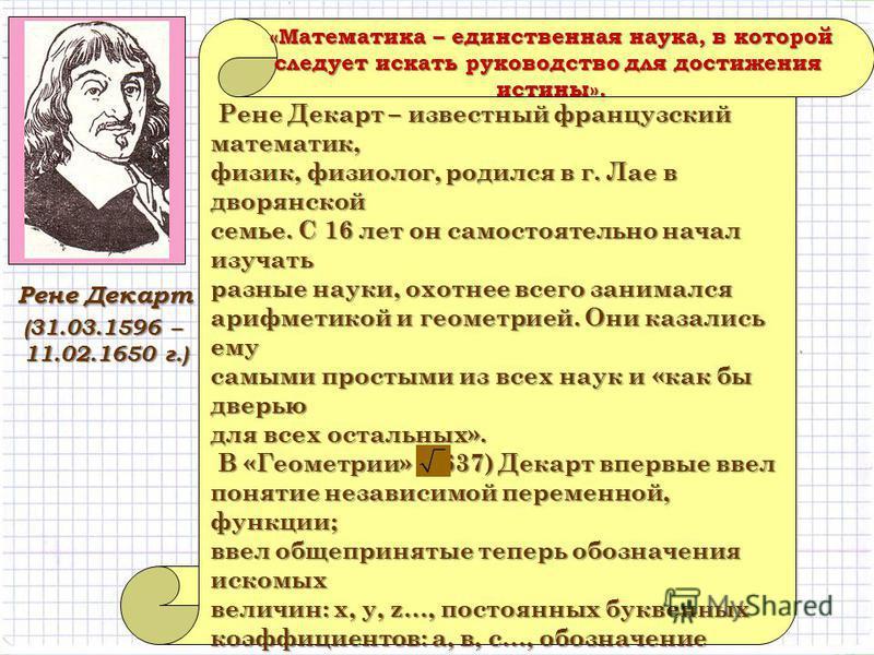 (31.03.1596 – 11.02.1650 г.) Рене Декарт – известный французский математик, Рене Декарт – известный французский математик, физик, физиолог, родился в г. Лае в дворянской семье. С 16 лет он самостоятельно начал изучать разные науки, охотнее всего зани