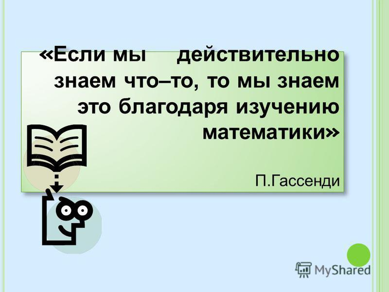 « Если мы действительно знаем что–то, то мы знаем это благодаря изучению математики » П.Гассенди