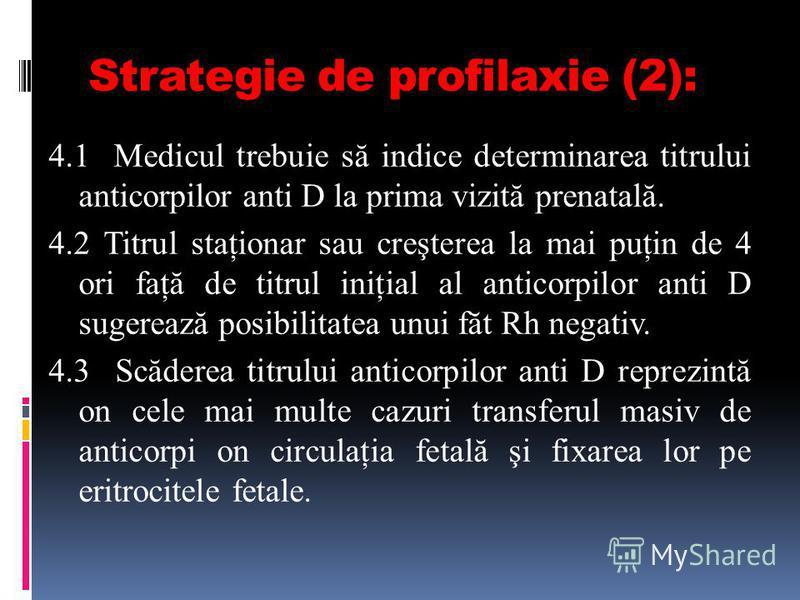 Strategie de profilaxie (2): 4.1 Medicul trebuie să indice determinarea titrului anticorpilor anti D la prima vizită prenatală. 4.2 Titrul staţionar sau creşterea la mai puţin de 4 ori faţă de titrul iniţial al anticorpilor anti D sugerează posibilit