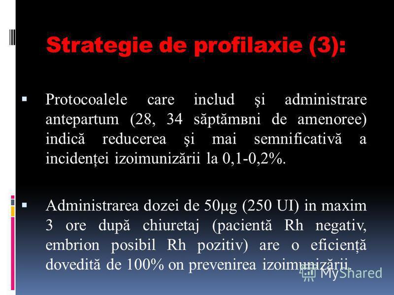 Strategie de profilaxie (3): Protocoalele care includ şi administrare antepartum (28, 34 săptămвni de amenoree) indică reducerea şi mai semnificativă a incidenţei izoimunizării la 0,1-0,2%. Administrarea dozei de 50μg (250 UI) in maxim 3 ore după chi