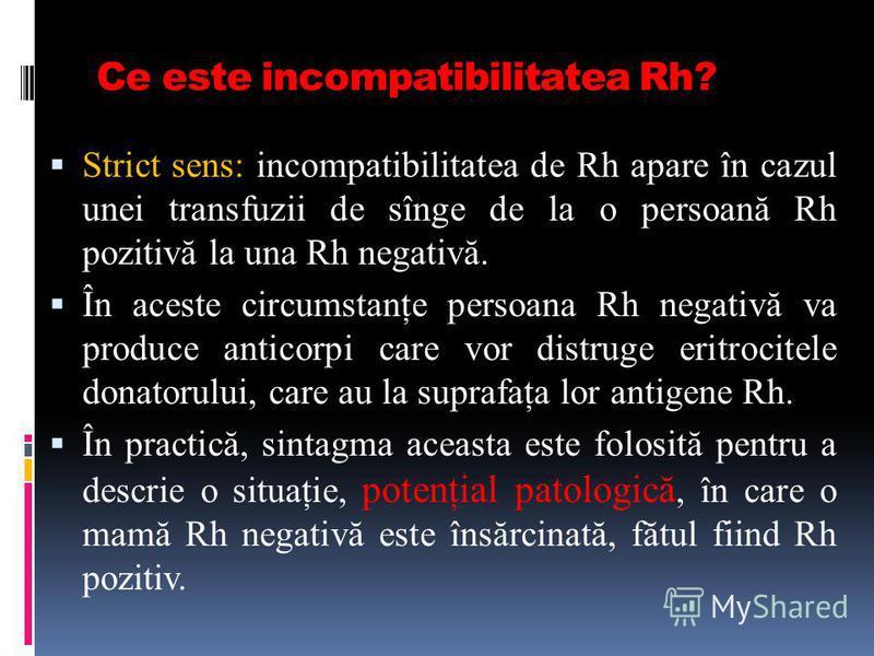 Ce este incompatibilitatea Rh? Strict sens: incompatibilitatea de Rh apare în cazul unei transfuzii de sînge de la o persoană Rh pozitivă la una Rh negativă. În aceste circumstanţe persoana Rh negativă va produce anticorpi care vor distruge eritrocit