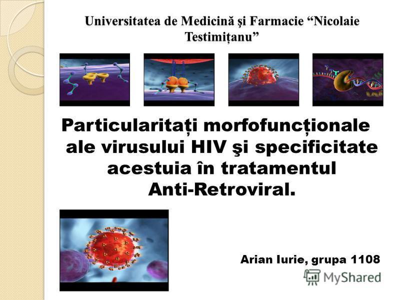 Universitatea de Medicină şi Farmacie Nicolaie Testimiţanu Particularitaţi morfofuncţionale ale virusului HIV şi specificitate acestuia în tratamentul Anti-Retroviral. Arian Iurie, grupa 1108