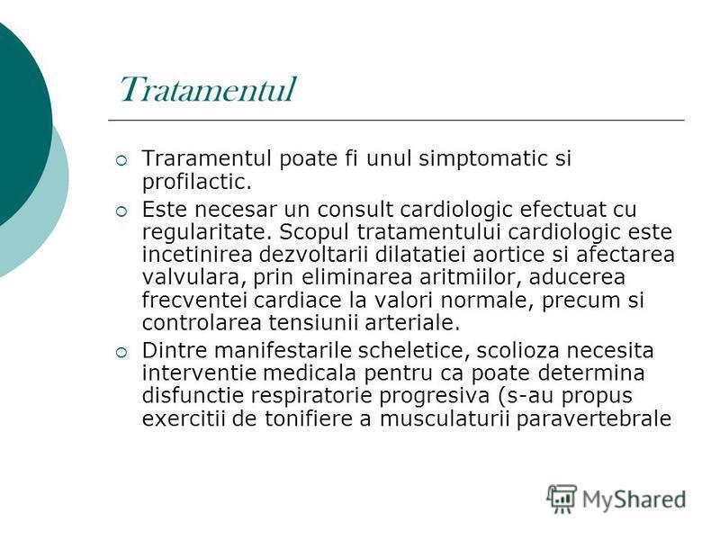 Tratamentul Traramentul poate fi unul simptomatic si profilactic. Este necesar un consult cardiologic efectuat cu regularitate. Scopul tratamentului cardiologic este incetinirea dezvoltarii dilatatiei aortice si afectarea valvulara, prin eliminarea a