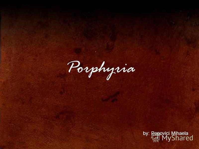 Porphyria by: Popovici Mihaela
