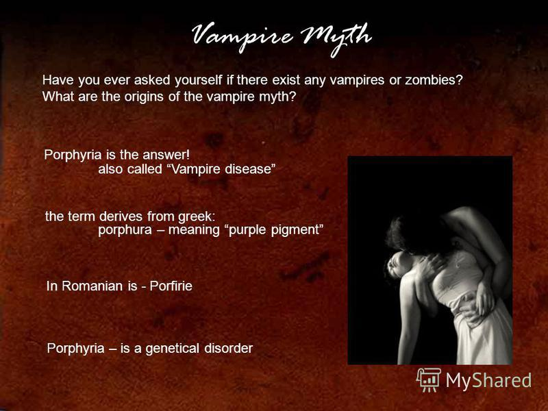 Vampire Myth Have you ever asked yourself if there exist any vampires or zombies? What are the origins of the vampire myth? Porphyria is the answer! also called Vampire disease the term derives from greek: porphura – meaning purple pigment In Romania