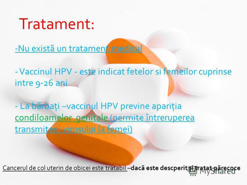 l Tratament: -Nu există un tratament medical - Vaccinul HPV - este indicat fetelor si femeilor cuprinse intre 9-26 ani - La bărbaţi –vaccinul HPV previne apariţia condiloamelor genitale (permite întreruperea transmiterii virusului la femei) Cancerul