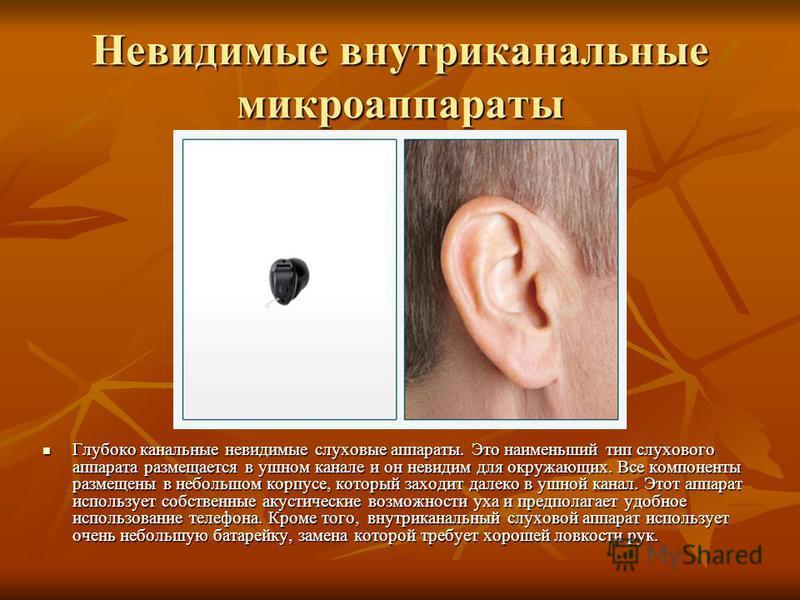 Глубоко канальные невидимые слуховые аппараты. Это наименьший тип слухового аппарата размещается в ушном канале и он невидим для окружающих. Все компоненты размещены в небольшом корпусе, который заходит далеко в ушной канал. Этот аппарат использует с