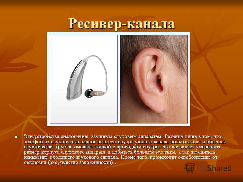 Ресивер-канала Эти устройства аналогичны заушным слуховым аппаратам. Разница лишь в том, что телефон из слухового аппарата вынесен внутрь ушного канала пользователя и обычная акустическая трубка заменена тонкой с проводком внутри. Это позволяет умень