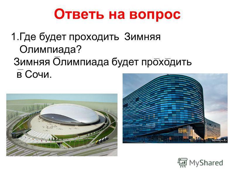 Ответь на вопрос 1. Где будет проходить Зимняя Олимпиада? Зимняя Олимпиада будет проходить в Сочи.