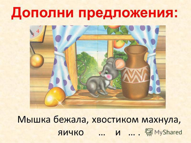 Дополни предложения: Мышка бежала, хвостиком махнула, яичко … и ….