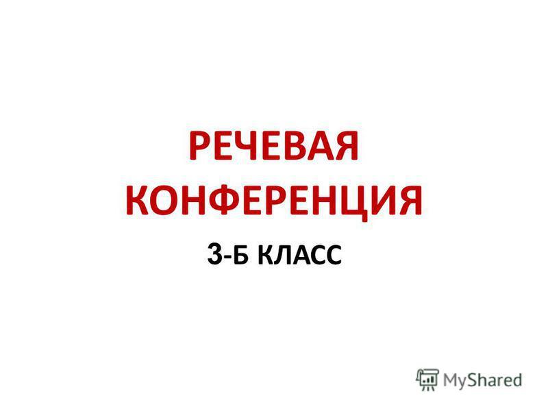РЕЧЕВАЯ КОНФЕРЕНЦИЯ 3 -Б КЛАСС