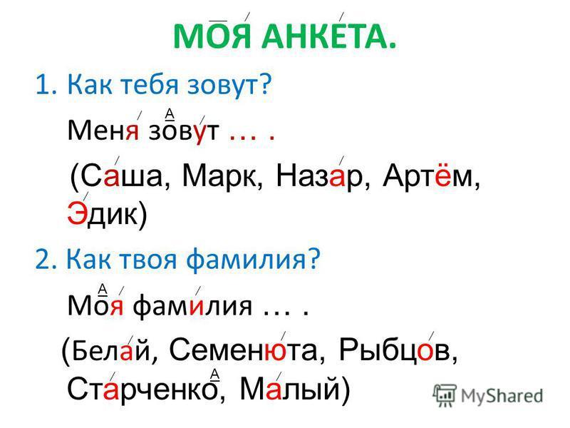 МОЯ АНКЕТА. 1. Как тебя зовут? Меня зовут …. (Саша, Марк, Назар, Артём, Эдик) 2. Как твоя фамилия? Моя фамилия …. ( Белай, Семенюта, Рыбцов, Старченко, Малый) А А А