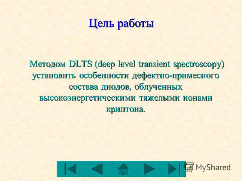 Цель работы Методом DLTS (deep level transient spectroscopy) установить особенности дефектно-примесного состава диодов, облученных высокоэнергетическими тяжелыми ионами криптона. Методом DLTS (deep level transient spectroscopy) установить особенности