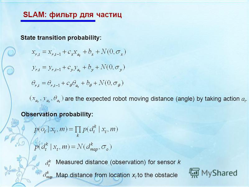 SLAM: фильтр для частиц State transition probability: are the expected robot moving distance (angle) by taking action a t. Observation probability: Measured distance (observation) for sensor k Map distance from location x t to the obstacle