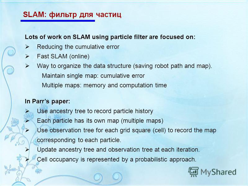 SLAM: фильтр для частиц Lots of work on SLAM using particle filter are focused on: Reducing the cumulative error Fast SLAM (online) Way to organize the data structure (saving robot path and map). Maintain single map: cumulative error Multiple maps: m