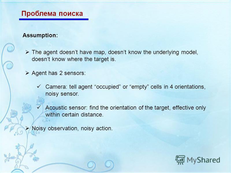 Проблема поиска The agent doesnt have map, doesnt know the underlying model, doesnt know where the target is. Agent has 2 sensors: Camera: tell agent occupied or empty cells in 4 orientations, noisy sensor. Acoustic sensor: find the orientation of th
