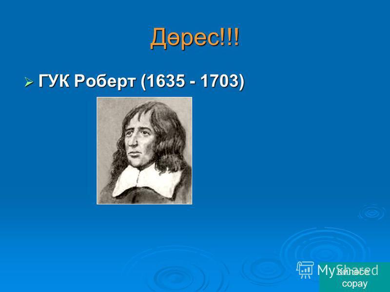 Дөрес!!! ГУК Роберт (1635 - 1703) ГУК Роберт (1635 - 1703) Киләсе сорау