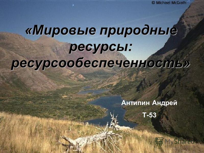 «Мировые природные ресурсы: ресурсообеспеченность» Антипин Андрей Т-53