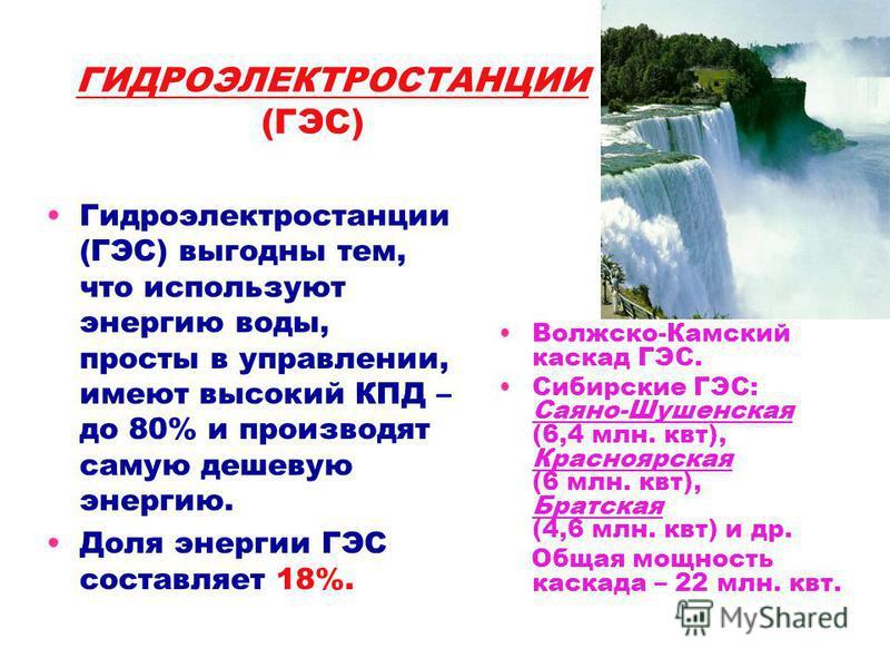 ГИДРОЭЛЕКТРОСТАНЦИИ (ГЭС) Гидроэлектростанции (ГЭС) выгодны тем, что используют энергию воды, просты в управлении, имеют высокий КПД – до 80% и производят самую дешевую энергию. Доля энергии ГЭС составляет 18%. Волжско-Камский каскад ГЭС. Сибирские Г