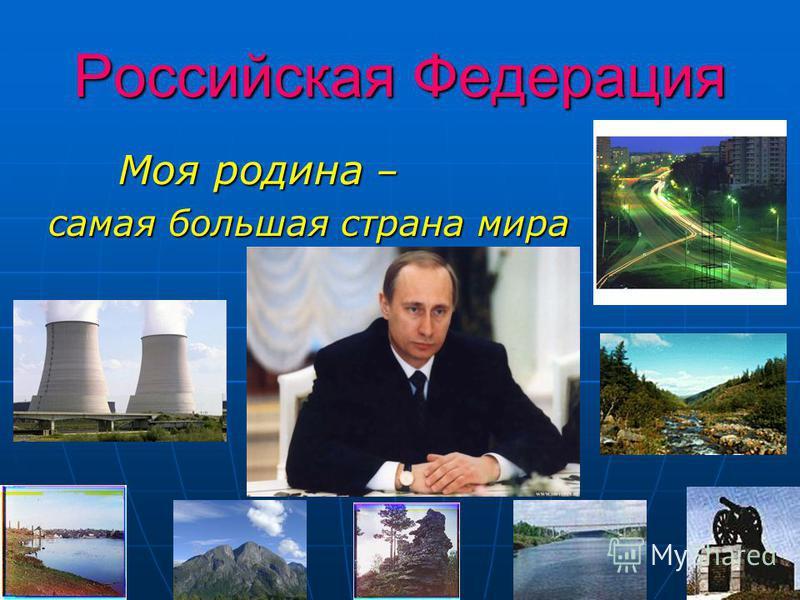 Российская Федерация Моя родина – Моя родина – самая большая страна мира
