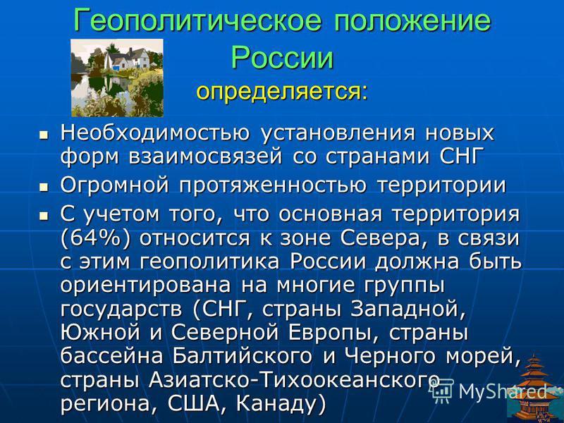 Геополитическое положение России определяется: Необходимостью установления новых форм взаимосвязей со странами СНГ Необходимостью установления новых форм взаимосвязей со странами СНГ Огромной протяженностью территории Огромной протяженностью территор