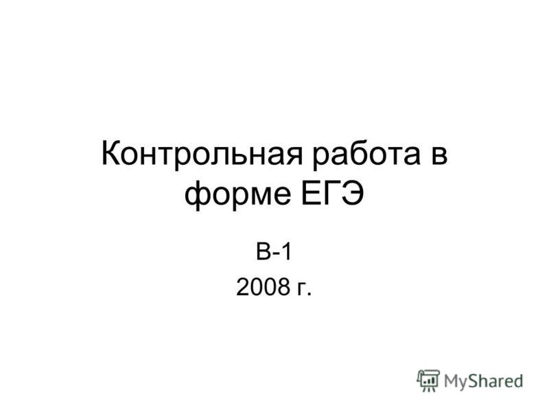 Контрольная работа в форме ЕГЭ В-1 2008 г.
