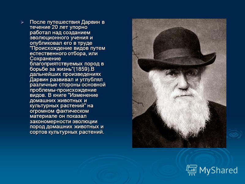 После путешествия Дарвин в течение 20 лет упорно работал над созданием эволюционного учения и опубликовал его в труде