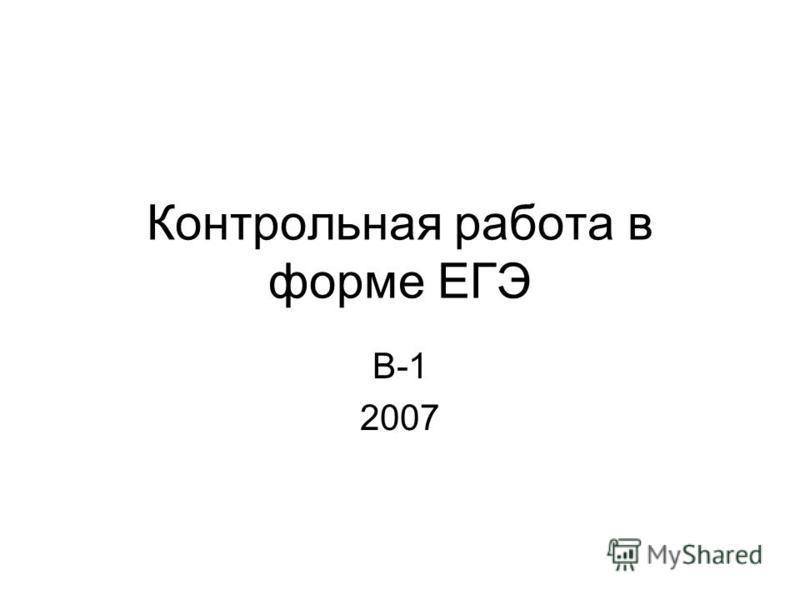 Контрольная работа в форме ЕГЭ В-1 2007